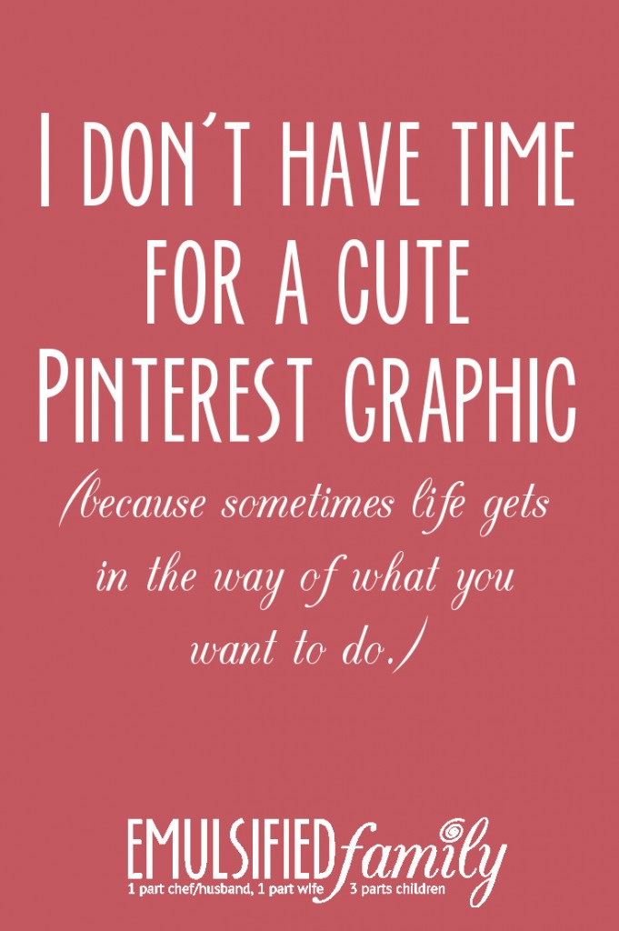 I don't have time for a cute pinterest graphic