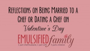 Reflections on being married to a chef or dating a chef on Valentine's Day