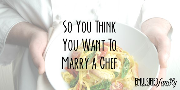 So You Think You Want to Marry a Chef . . .