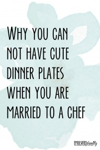 Why you can't have cute dinner plates when you are married to a chef