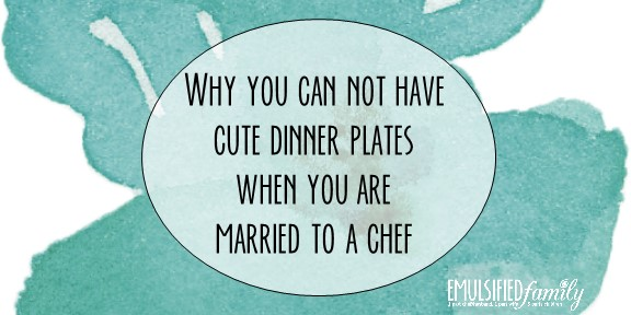 Why You Can Not Have Cute Dinner Plates When You are Married to a Chef