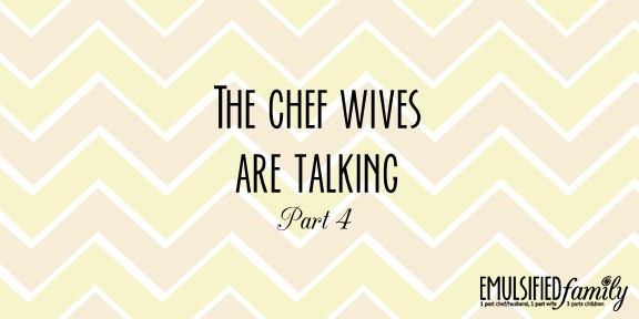 The Chef Wives are Talking (part 4) . . .