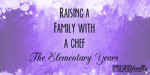 Raising a Family with a Chef – The Elementary Years