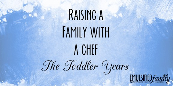 Raising a Family with a Chef – The Toddler Years