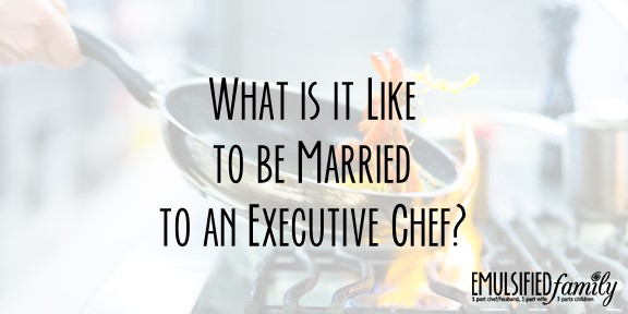 What is it Like to Be Married to an Executive Chef (part 2)