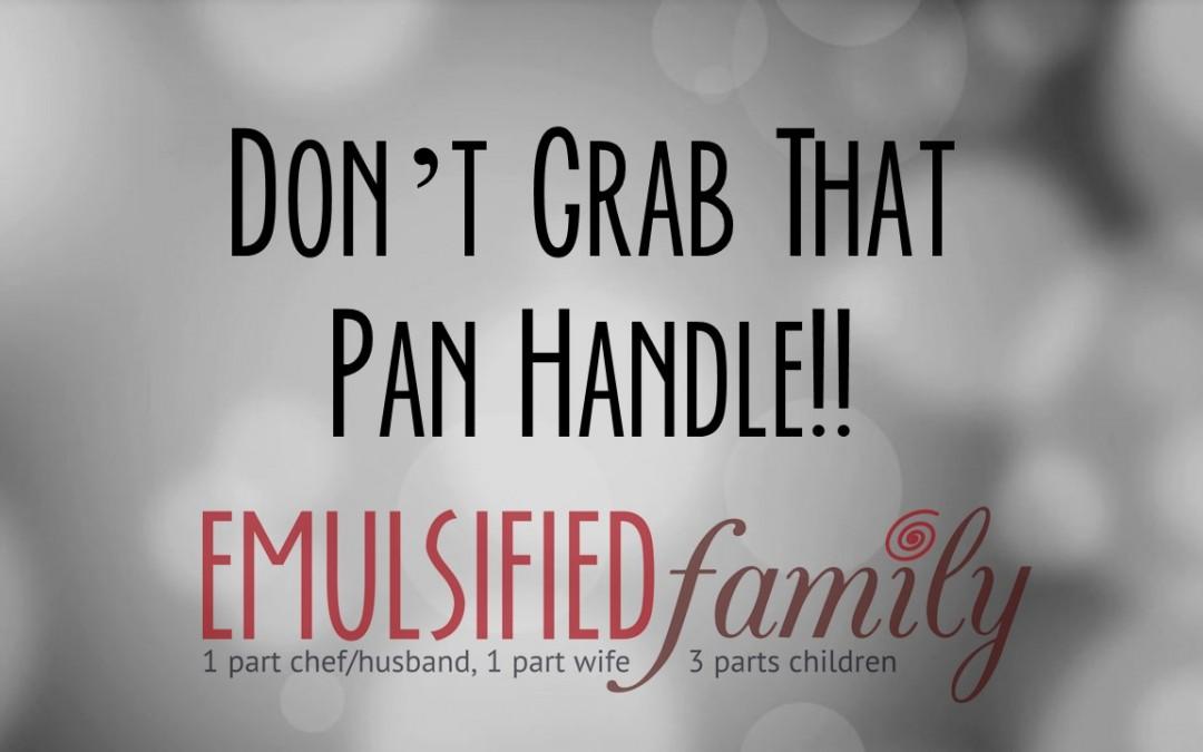 Don't Grab That Pan Handle!